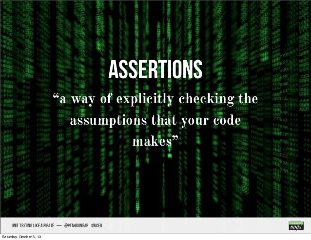 """UNIT TESTING like A PIRATE — @ptahdunbar #wceu Assertions """"a way of explicitly checking the assumptions that your code mak..."""