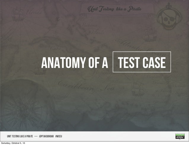 UNIT TESTING like A PIRATE — @ptahdunbar #wceu Anatomy of a test case Saturday, October 5, 13