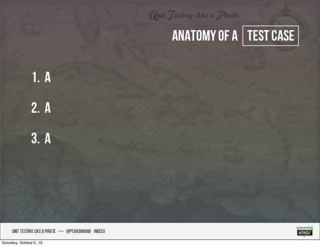 UNIT TESTING like A PIRATE — @ptahdunbar #wceu Anatomy of a test case 1. a 2. A 3. A Saturday, October 5, 13