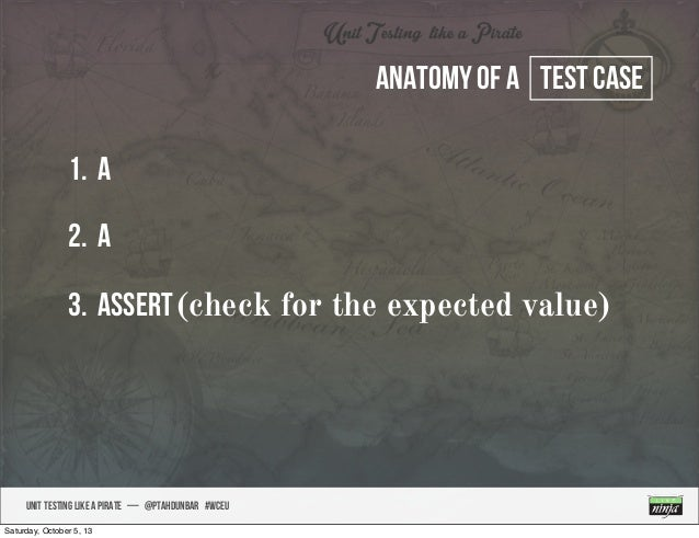 UNIT TESTING like A PIRATE — @ptahdunbar #wceu Anatomy of a test case 1. A 2. A 3. Assert(check for the expected value) Sa...