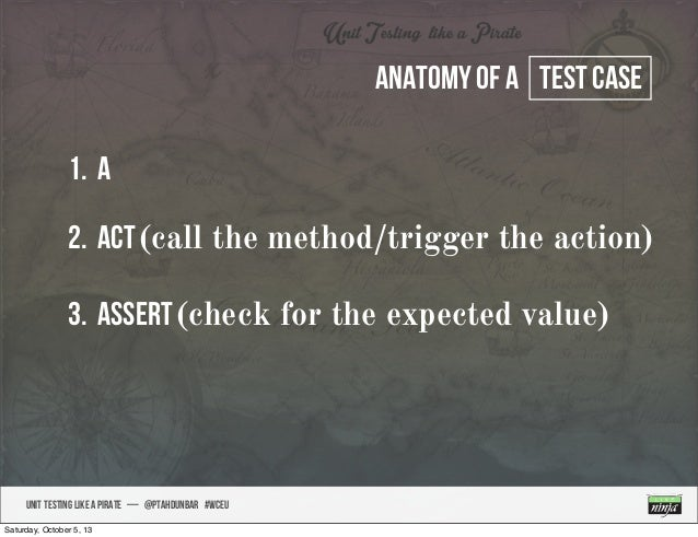 UNIT TESTING like A PIRATE — @ptahdunbar #wceu Anatomy of a test case 1. A 2. Act(call the method/trigger the action) 3. A...