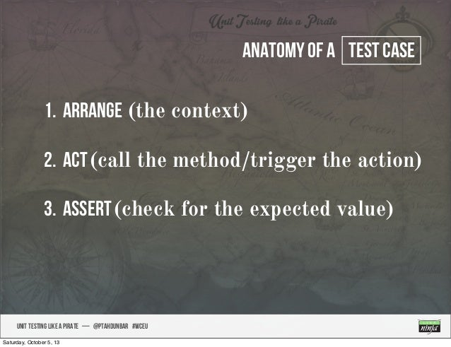 UNIT TESTING like A PIRATE — @ptahdunbar #wceu Anatomy of a test case 1. arrange (the context) 2. Act(call the method/trig...