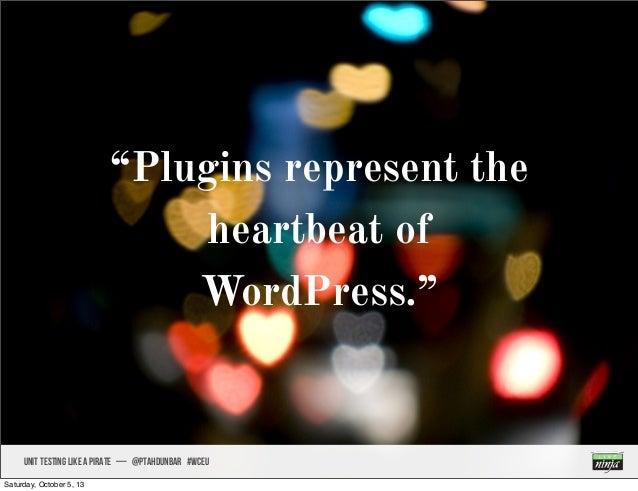 """Plugins represent the heartbeat of WordPress."" UNIT TESTING like A PIRATE — @ptahdunbar #wceu Saturday, October 5, 13"