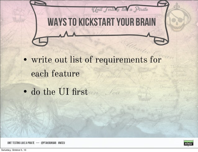 UNIT TESTING like A PIRATE — @ptahdunbar #wceu nWAYS TO kickstart your brain • write out list of requirements for each fea...