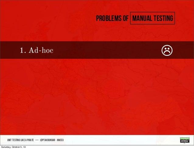 • sdsdsd UNIT TESTING like A PIRATE — @ptahdunbar #wceu Problems of manual testing 1. Ad-hoc ☹ Saturday, October 5, 13