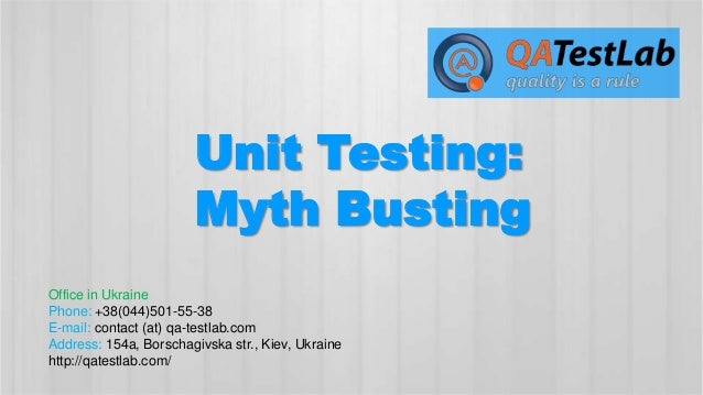 Unit Testing: Myth Busting Office in Ukraine Phone: +38(044)501-55-38 E-mail: contact (at) qa-testlab.com Address: 154a, B...