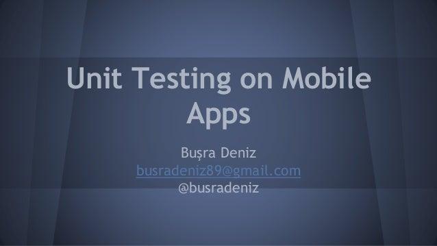 Unit Testing on Mobile Apps Buşra Deniz busradeniz89@gmail.com @busradeniz
