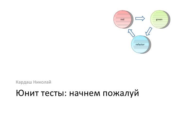 Юнит тесты: начнем пожалуй <ul><li>Кардаш Николай </li></ul>red green refactor