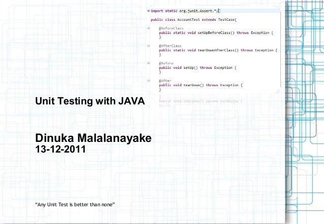 "Unit Testing with JAVADinuka Malalanayake13-12-2011""Any Unit Test is better than none"""