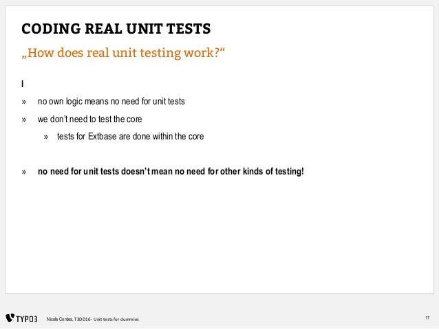 "17Nicole Cordes, T3DD16 - Unit tests for dummies CODING REAL UNIT TESTS ""How does real unit testing work?"" I » no own logi..."