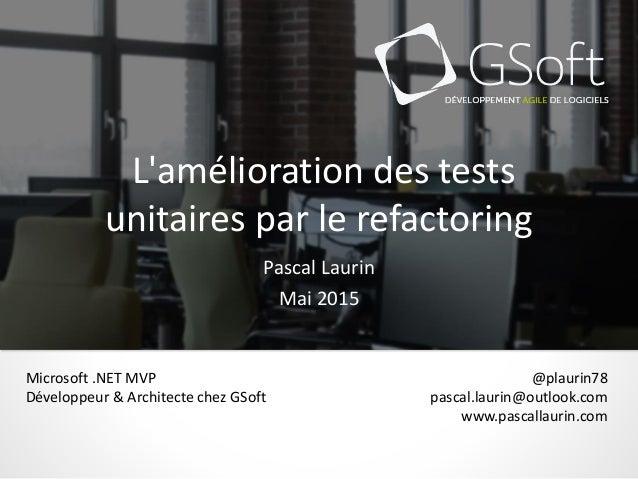 L'amélioration des tests unitaires par le refactoring Pascal Laurin Mai 2015 @plaurin78 pascal.laurin@outlook.com www.pasc...