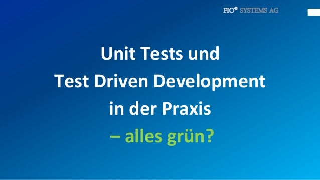 FIO® SYSTEMS AG      Unit Tests undTest Driven Development       in der Praxis       – alles grün?