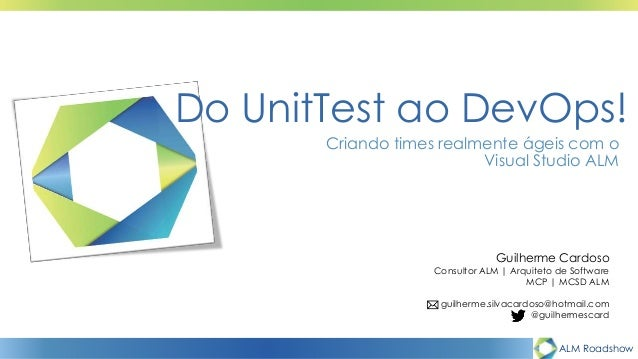 ALM Roadshow Do UnitTest ao DevOps! Criando times realmente ágeis com o Visual Studio ALM Guilherme Cardoso Consultor ALM ...
