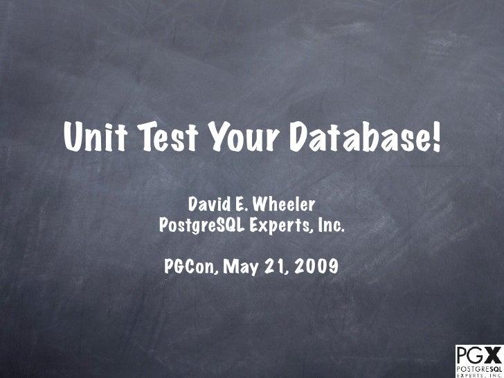 Unit Test Your Database!          David E. Wheeler       PostgreSQL Experts, Inc.        PGCon, May 21, 2009