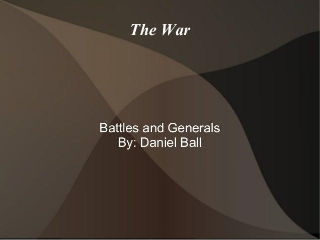 The War Battles and Generals By: Daniel Ball