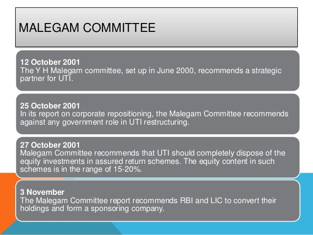 MALEGAM COMMITTEE12 October 2001The Y H Malegam committee, set up in June 2000, recommends a strategicpartner for UTI.25 O...