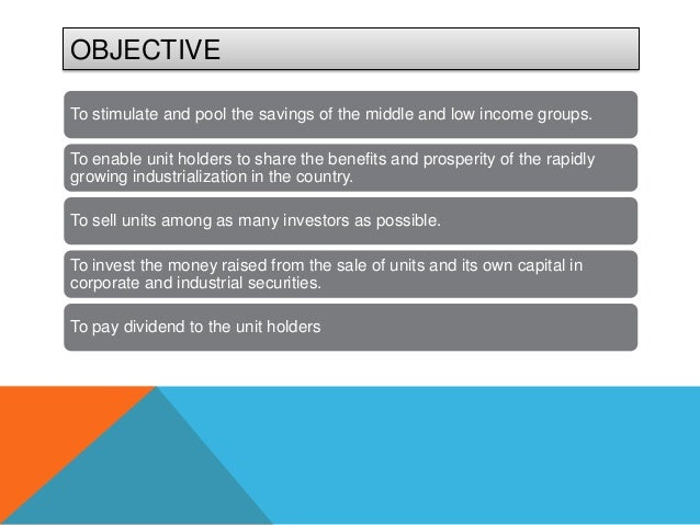 OBJECTIVETo stimulate and pool the savings of the middle and low income groups.To enable unit holders to share the benefit...