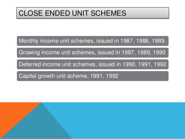 CLOSE ENDED UNIT SCHEMESMonthly income unit schemes, issued in 1987, 1988, 1989.Growing income unit schemes, issued in 198...