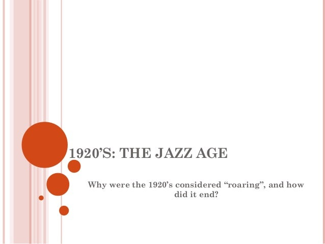 """1920'S: THE JAZZ AGE  Why were the 1920's considered """"roaring"""", and how                      did it end?"""