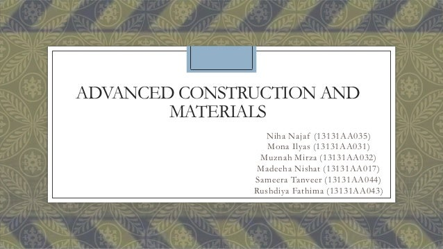 ADVANCED CONSTRUCTION AND MATERIALS Niha Najaf (13131AA035) Mona Ilyas (13131AA031) Muznah Mirza (13131AA032) Madeeha Nish...