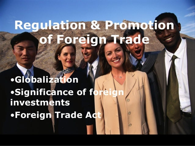Regulation & Promotion   of Foreign Trade•Globalization•Significance of foreigninvestments•Foreign Trade Act