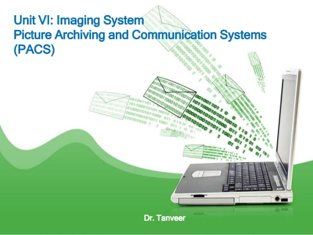 Unit VI: Imaging System Picture Archiving and Communication Systems (PACS) Dr. Tanveer
