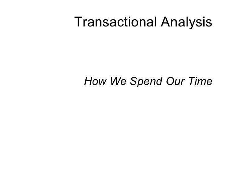 Transactional Analysis <ul><li>How We Spend Our Time </li></ul>