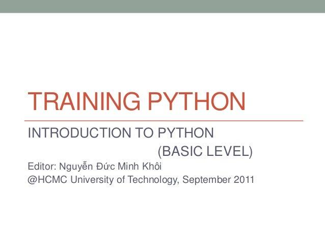TRAINING PYTHON INTRODUCTION TO PYTHON (BASIC LEVEL) Editor: Nguyễn Đức Minh Khôi @HCMC University of Technology, Septembe...