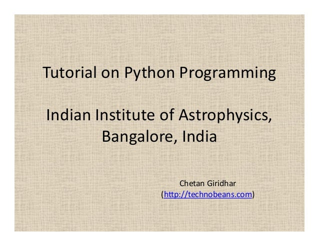 Tutorial on Python Programming Indian Institute of Astrophysics, Bangalore, India Chetan Giridhar (http://technobeans.com)