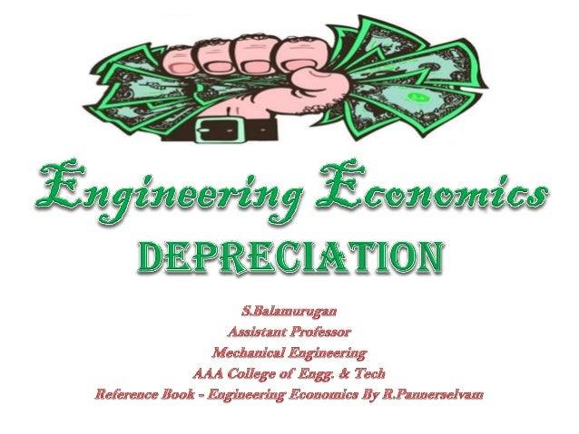 Depreciation • Any equipment which is purchased today will not work for ever. – Due to Wear & Tear, Becoming out of Date •...