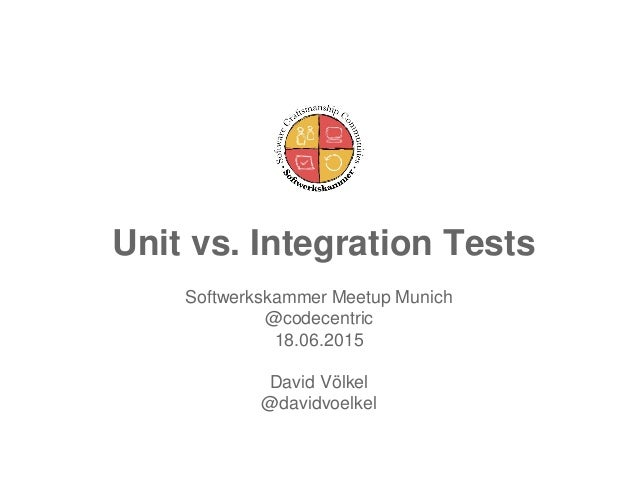 Unit vs. Integration Tests Softwerkskammer Meetup Munich @codecentric 18.06.2015 David Völkel @davidvoelkel