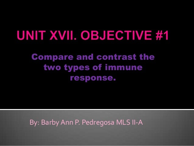 Compare and contrast the two types of immune response. By: Barby Ann P. Pedregosa MLS II-A