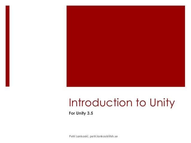 Introduction to UnityFor Unity 3.5Petri Lankoski, petri.lankoski@sh.se