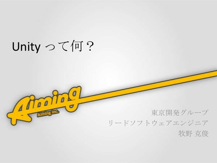 Unity って何?                   東京開発グループ             リードソフトウェアエンジニア                       牧野 克俊