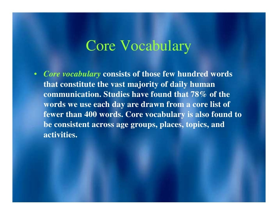 Core Vocabulary • Core vocabulary consists of those few hundred words   that constitute the vast majority of daily human  ...
