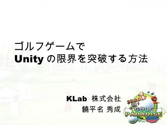 ゴルフゲームでUnity の限界を突破する方法      KLab 株式会社         饒平名 秀成