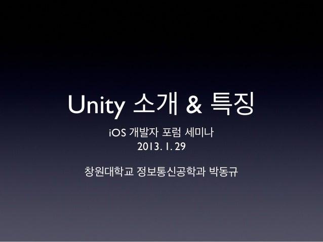 Unity 소개 & 특징 iOS 개발자 포럼 세미나 2013. 1. 29 창원대학교 정보통신공학과 박동규