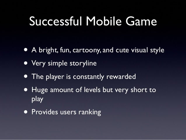 Successful Mobile Game • A bright, fun, cartoony, and cute visual style • Very simple storyline • The player is constantly...