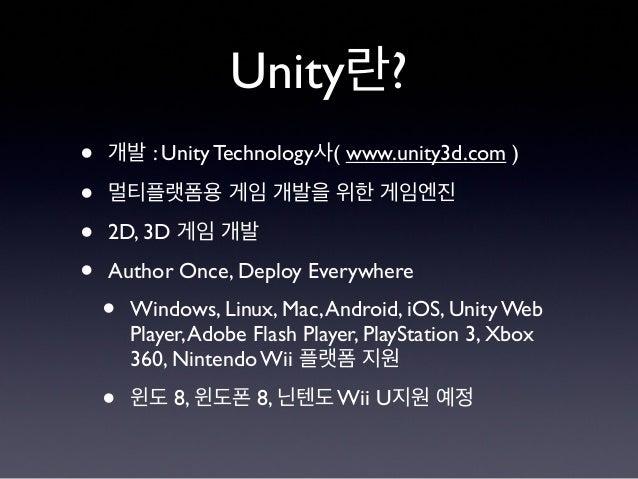 Unity란? • 개발 : Unity Technology사( www.unity3d.com ) • 멀티플랫폼용 게임 개발을 위한 게임엔진 • 2D, 3D 게임 개발 • Author Once, Deploy Everywher...
