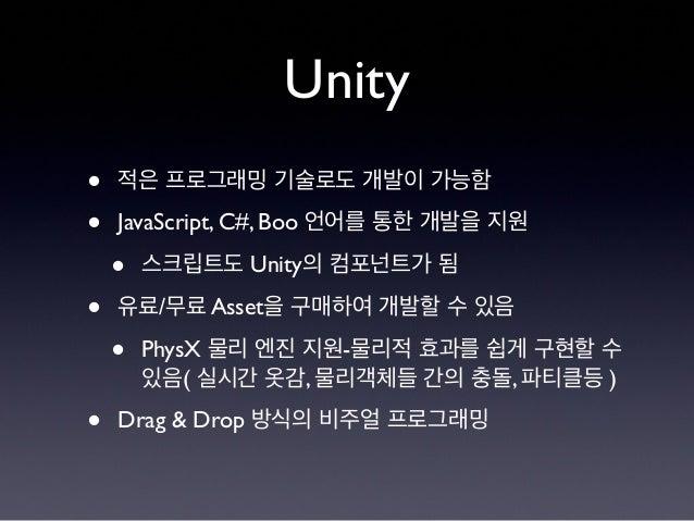 Unity • 적은 프로그래밍 기술로도 개발이 가능함 • JavaScript, C#, Boo 언어를 통한 개발을 지원 • 스크립트도 Unity의 컴포넌트가 됨 • 유료/무료 Asset을 구매하여 개발할 수 있음 • Ph...