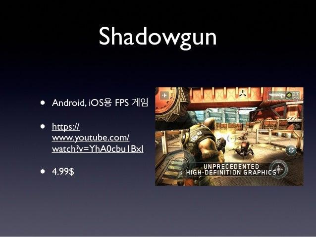 Shadowgun • Android, iOS용 FPS 게임 • https:// www.youtube.com/ watch?v=YhA0cbu1BxI • 4.99$