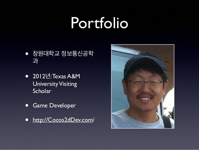 Portfolio • 창원대학교 정보통신공학 과 • 2012년:Texas A&M UniversityVisiting Scholar • Game Developer • http://Cocos2dDev.com/
