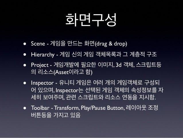 화면구성 • Scene - 게임을 만드는 화면(drag & drop) • Hierarchy - 게임 신의 게임 객체목록과 그 계층적 구조 • Project - 게임개발에 필요한 이미지, 3d 객체, 스크립트등 의 리소스...