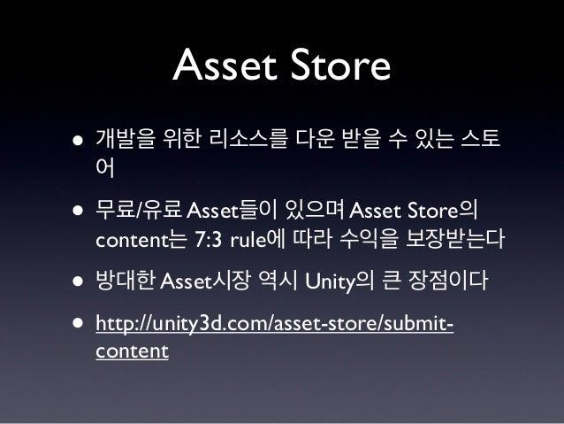 Asset Store • 개발을 위한 리소스를 다운 받을 수 있는 스토 어 • 무료/유료 Asset들이 있으며 Asset Store의 content는 7:3 rule에 따라 수익을 보장받는다 • 방대한 Asset시장 역...