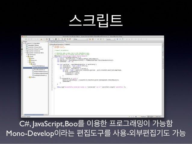 스크립트 C#, JavaScript,Boo를 이용한 프로그래밍이 가능함 Mono-Develop이라는 편집도구를 사용-외부편집기도 가능