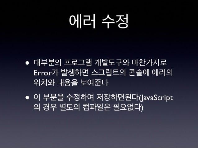 에러 수정 • 대부분의 프로그램 개발도구와 마찬가지로 Error가 발생하면 스크립트의 콘솔에 에러의 위치와 내용을 보여준다 • 이 부분을 수정하여 저장하면된다(JavaScript 의 경우 별도의 컴파일은 필요없다)