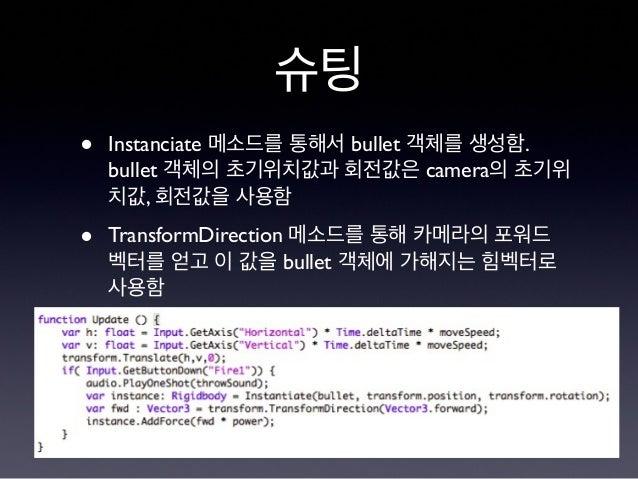 슈팅 • Instanciate 메소드를 통해서 bullet 객체를 생성함. bullet 객체의 초기위치값과 회전값은 camera의 초기위 치값, 회전값을 사용함 • TransformDirection 메소드를 통해 카메라...