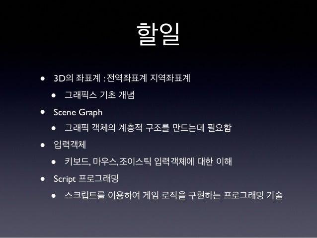 할일 • 3D의 좌표계 : 전역좌표계 지역좌표계 • 그래픽스 기초 개념 • Scene Graph • 그래픽 객체의 계층적 구조를 만드는데 필요함 • 입력객체 • 키보드, 마우스,조이스틱 입력객체에 대한 이해 • Scri...
