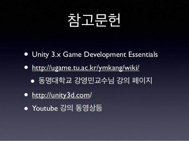 참고문헌 • Unity 3.x Game Development Essentials • http://ugame.tu.ac.kr/ymkang/wiki/ • 동명대학교 강영민교수님 강의 페이지 • http://unity3d.c...
