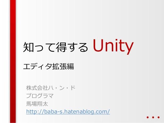 知って得する Unity エディタ拡張編 株式会社ハ・ン・ド プログラマ 馬場翔太 http://baba-s.hatenablog.com/